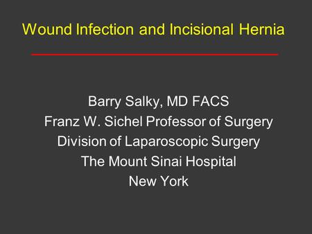 Wound Infection and Incisional Hernia Barry Salky, MD FACS Franz W. Sichel Professor of Surgery Division of Laparoscopic Surgery The Mount Sinai Hospital.