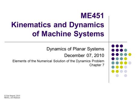 ME451 Kinematics and Dynamics of Machine Systems Dynamics of Planar Systems December 07, 2010 Elements of the Numerical Solution of the Dynamics Problem.