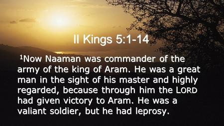 II Kings 5:1-14 1 Now Naaman was commander of the army of the king of Aram. He was a great man in the sight of his master and highly regarded, because.