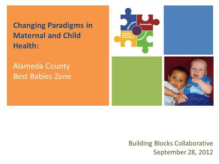 Changing Paradigms in Maternal and Child Health: Alameda County Best Babies Zone Building Blocks Collaborative September 28, 2012.