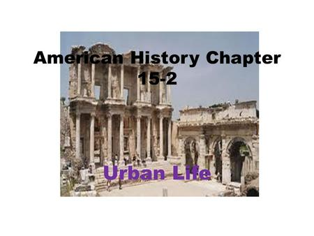 American History Chapter 15-2 Urban Life. Cities Change Taller buildings became practical: – Needed more space. – Steel frames. – Elisha Otis: Invented.