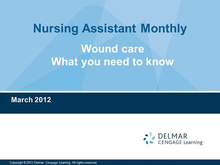 Nursing Assistant Monthly Copyright © 2011 Delmar, Cengage Learning. All rights reserved. March 2012 Wound care What you need to know.