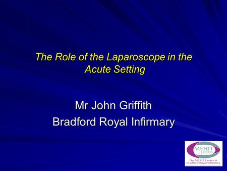 The Role of the Laparoscope in the Acute Setting Mr John Griffith Bradford Royal Infirmary.