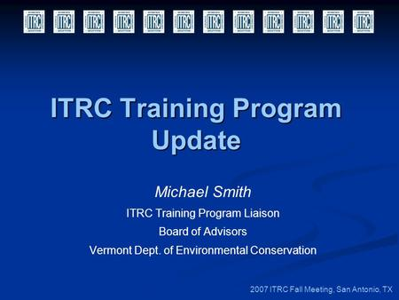 ITRC Training Program Update Michael Smith ITRC Training Program Liaison Board of Advisors Vermont Dept. of Environmental Conservation 2007 ITRC Fall Meeting,