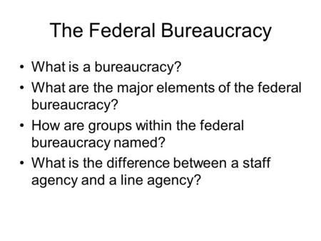 The Federal Bureaucracy What is a bureaucracy? What are the major elements of the federal bureaucracy? How are groups within the federal bureaucracy named?