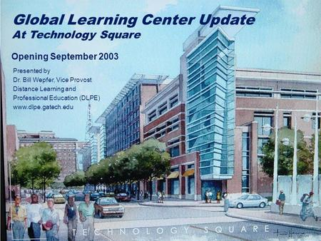 Global Learning Center Update At Technology Square Opening September 2003 Presented by Dr. Bill Wepfer, Vice Provost Distance Learning and Professional.