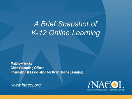 Www.inacol.org A Brief Snapshot of K-12 Online Learning Matthew Wicks Chief Operating Officer International Association for K-12 Online Learning.