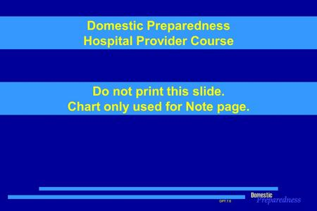 DPT 7.0 Do not print this slide. Chart only used for Note page. Domestic Preparedness Hospital Provider Course.