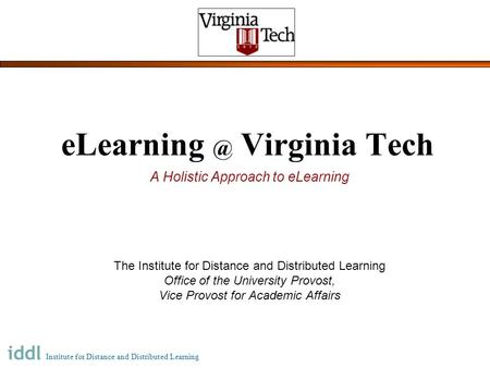 INSTITUTE FOR DISTANCE AND DISTRIBUTED LEARNING Virginia Tech A Holistic Approach to eLearning The Institute for Distance and Distributed Learning.