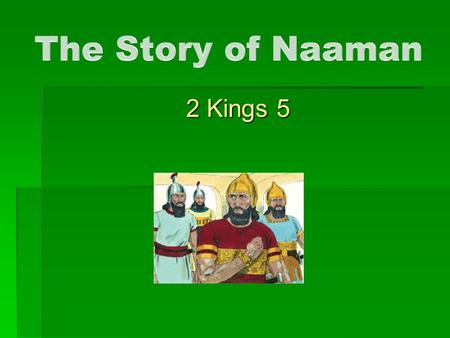 2 Kings 5. The Story of Naaman  A good man with a problem, vs.1  A young girl with a solution, vs.2-4  The king makes the request, vs.5-7  Elisha.
