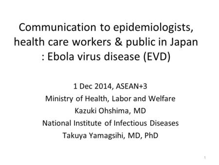 Communication to epidemiologists, health care workers & public in Japan : Ebola virus disease (EVD) 1 Dec 2014, ASEAN+3 Ministry of Health, Labor and Welfare.