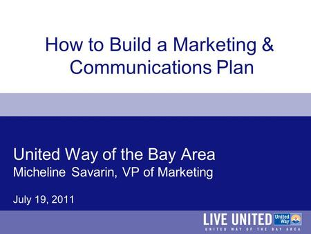 United Way of the Bay Area Micheline Savarin, VP of Marketing July 19, 2011 How to Build a Marketing & Communications Plan.