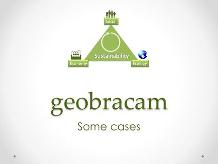 Geobracam Some cases. Business development Evaluation and business plan for new affiliates and locations (ICT) New customer acquisition New product development.