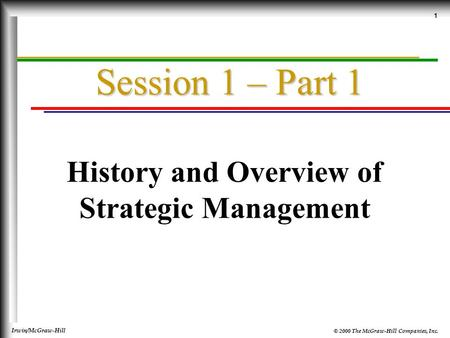 © 2000 The McGraw-Hill Companies, Inc. Irwin/McGraw-Hill 1 Session 1 – Part 1 History and Overview of Strategic Management.