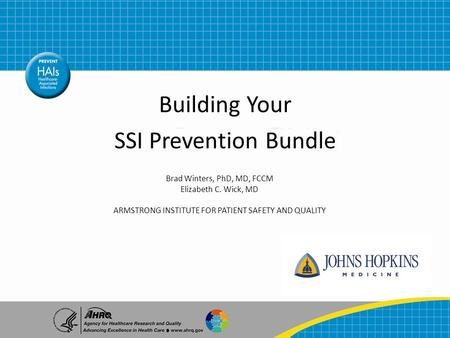 Building Your SSI Prevention Bundle Brad Winters, PhD, MD, FCCM Elizabeth C. Wick, MD ARMSTRONG INSTITUTE FOR PATIENT SAFETY AND QUALITY.