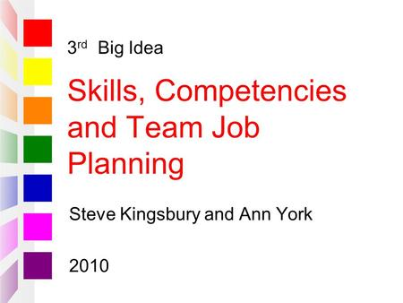 3 rd Big Idea Skills, Competencies and Team Job Planning Steve Kingsbury and Ann York 2010.
