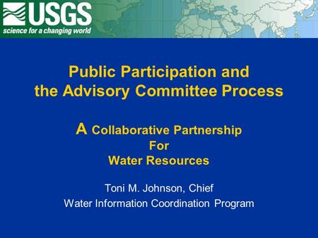 Public Participation and the Advisory Committee Process A Collaborative Partnership For Water Resources Toni M. Johnson, Chief Water Information Coordination.