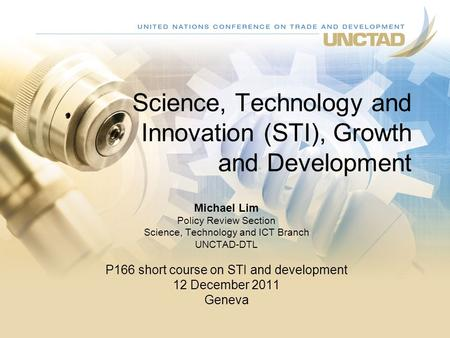 Science, Technology and Innovation (STI), Growth and Development Michael Lim Policy Review Section Science, Technology and ICT Branch UNCTAD-DTL P166 short.