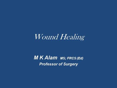 Wound Healing M K Alam MS; FRCS (Ed) Professor of Surgery.