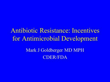 Antibiotic Resistance: Incentives for Antimicrobial Development Mark J Goldberger MD MPH CDER/FDA.
