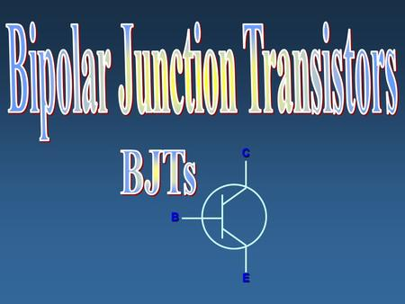 B C E. Transistors They are unidirectional current carrying devices like diodes with capability to control the current flowing through them Bipolar Junction.