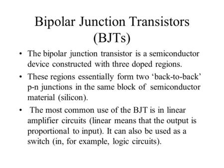 Bipolar Junction Transistors (BJTs) The bipolar junction transistor is a semiconductor device constructed with three doped regions. These regions essentially.