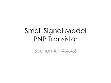 Small Signal Model PNP Transistor Section 4.1-4.4,4.6.