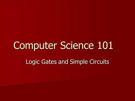 Computer Science 101 Logic Gates and Simple Circuits.