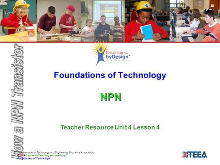 NPN Foundations of Technology NPN © 2013 International Technology and Engineering Educators Association, STEM  Center for Teaching and Learning™ Foundations.