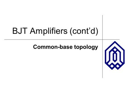 BJT Amplifiers (cont'd) Common-base topology. OUTLINE Common-base topology – CB core – CB stage with source resistance – Impact of base resistance CB.