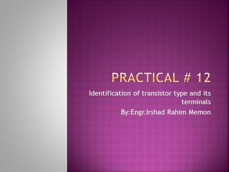 Identification of transistor type and its terminals By:Engr.Irshad Rahim Memon.