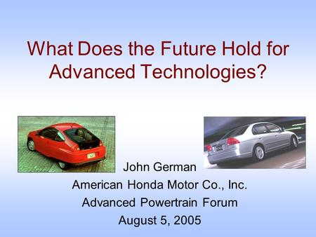 What Does the Future Hold for Advanced Technologies? John German American Honda Motor Co., Inc. Advanced Powertrain Forum August 5, 2005.