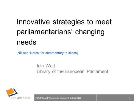 WWW.LIBRARY.EP.EC IFLA/IPU/ASGP Conference, Geneva, 16 October 2008 1 Innovative strategies to meet parliamentarians' changing needs [NB see 'Notes' for.
