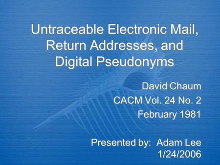 Untraceable Electronic Mail, Return Addresses, and Digital Pseudonyms David Chaum CACM Vol. 24 No. 2 February 1981 Presented by: Adam Lee 1/24/2006 David.