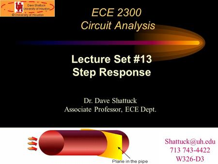 ECE 2300 Circuit Analysis Dr. Dave Shattuck Associate Professor, ECE Dept. Lecture Set #13 Step Response 713 743-4422 W326-D3.