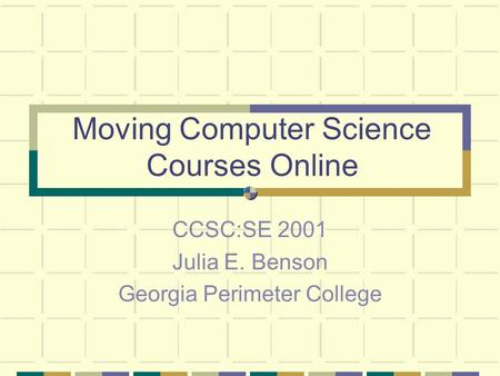 Moving Computer Science Courses Online CCSC:SE 2001 Julia E. Benson Georgia Perimeter College.