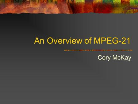 An Overview of MPEG-21 Cory McKay. Introduction Built on top of MPEG-4 and MPEG-7 standards Much more than just an audiovisual standard Meant to be a.