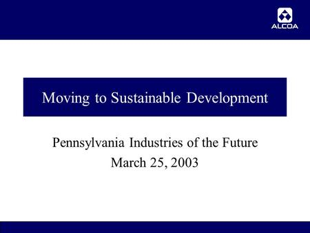 1 Moving to Sustainable Development Pennsylvania Industries of the Future March 25, 2003.
