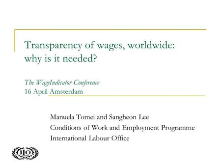 Transparency of wages, worldwide: why is it needed? The WageIndicator Conference 16 April Amsterdam Manuela Tomei and Sangheon Lee Conditions of Work and.