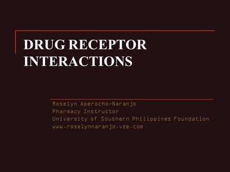 DRUG RECEPTOR INTERACTIONS Roselyn Aperocho-Naranjo Pharmacy Instructor University of Southern Philippines Foundation www.roselynnaranjo.vze.com.