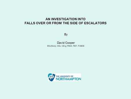 AN INVESTIGATION INTO FALLS OVER OR FROM THE SIDE OF ESCALATORS By David Cooper BSc(Hons), MSc, CEng, FRSA, FIET, FCIBSE.