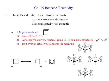 Ch. 15 Benzene Reactivity I.Huckel's Rule: 4n + 2  electrons = aromatic 4n  electrons = antiaromatic Nonconjugated = nonaromatic A.1,3-cyclobutadiene.