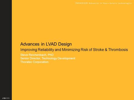 Advances in LVAD Design Improving Reliability and Minimizing Risk of Stroke & Thrombosis Steve Reichenbach, PhD Senior Director, Technology Development.