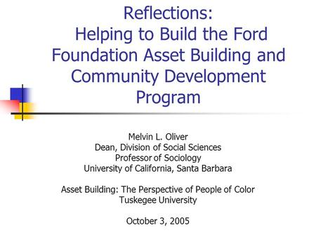 Reflections: Helping to Build the Ford Foundation Asset Building and Community Development Program Melvin L. Oliver Dean, Division of Social Sciences Professor.