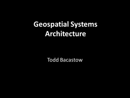 Geospatial Systems Architecture Todd Bacastow. GIS Evolution
