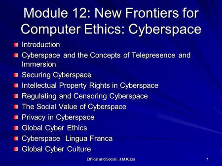 Ethical and Social...J.M.Kizza 1 Module 12: New Frontiers for Computer Ethics: Cyberspace Introduction Cyberspace and the Concepts of Telepresence and.