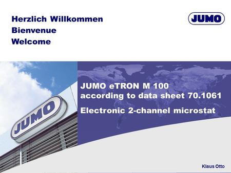 Herzlich Willkommen Bienvenue Welcome JUMO eTRON M 100 according to data sheet 70.1061 Electronic 2-channel microstat Klaus Otto.