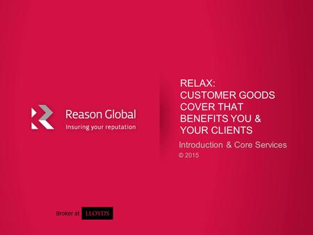 RELAX: CUSTOMER GOODS COVER THAT BENEFITS YOU & YOUR CLIENTS Introduction & Core Services © 2015.
