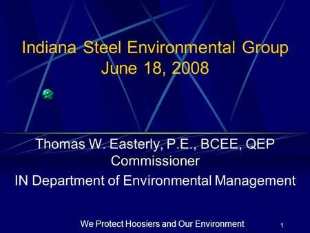 1 We Protect Hoosiers and Our Environment Indiana Steel Environmental Group June 18, 2008 Thomas W. Easterly, P.E., BCEE, QEP Commissioner IN Department.