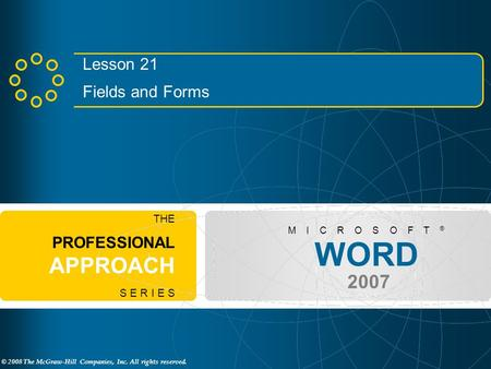 © 2008 The McGraw-Hill Companies, Inc. All rights reserved. WORD 2007 M I C R O S O F T ® THE PROFESSIONAL APPROACH S E R I E S Lesson 21 Fields and Forms.